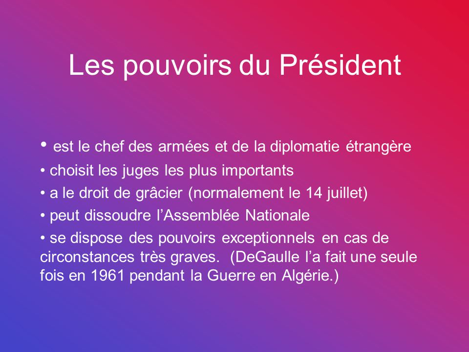 Les pouvoirs du Président est le chef des armées et de la diplomatie étrangère choisit les juges les plus importants a le droit de grâcier (normalemen