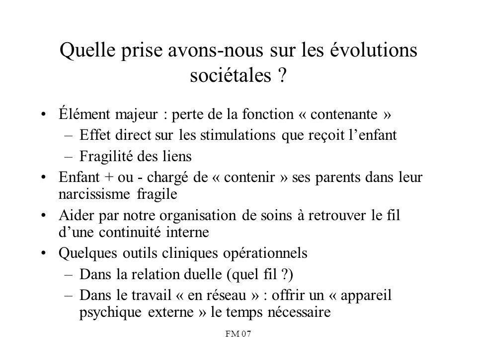 FM 07 Quelle prise avons-nous sur les évolutions sociétales ? Élément majeur : perte de la fonction « contenante » –Effet direct sur les stimulations