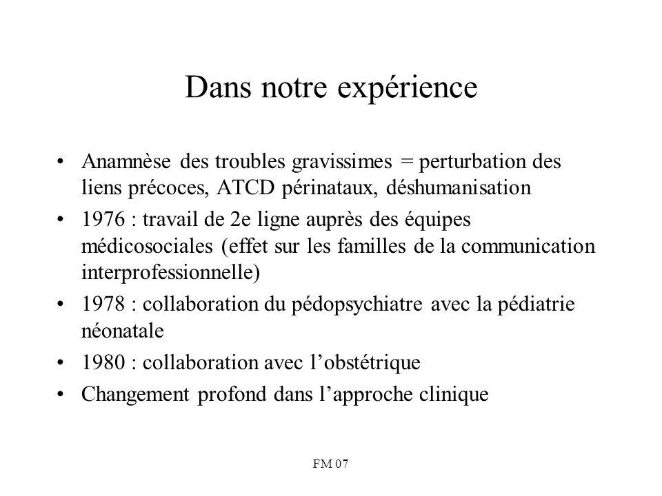 FM 07 Dans notre expérience Anamnèse des troubles gravissimes = perturbation des liens précoces, ATCD périnataux, déshumanisation 1976 : travail de 2e