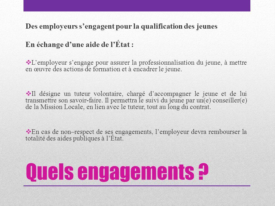 Quels engagements ? Des employeurs s'engagent pour la qualification des jeunes En échange d'une aide de l'État :  L'employeur s'engage pour assurer l