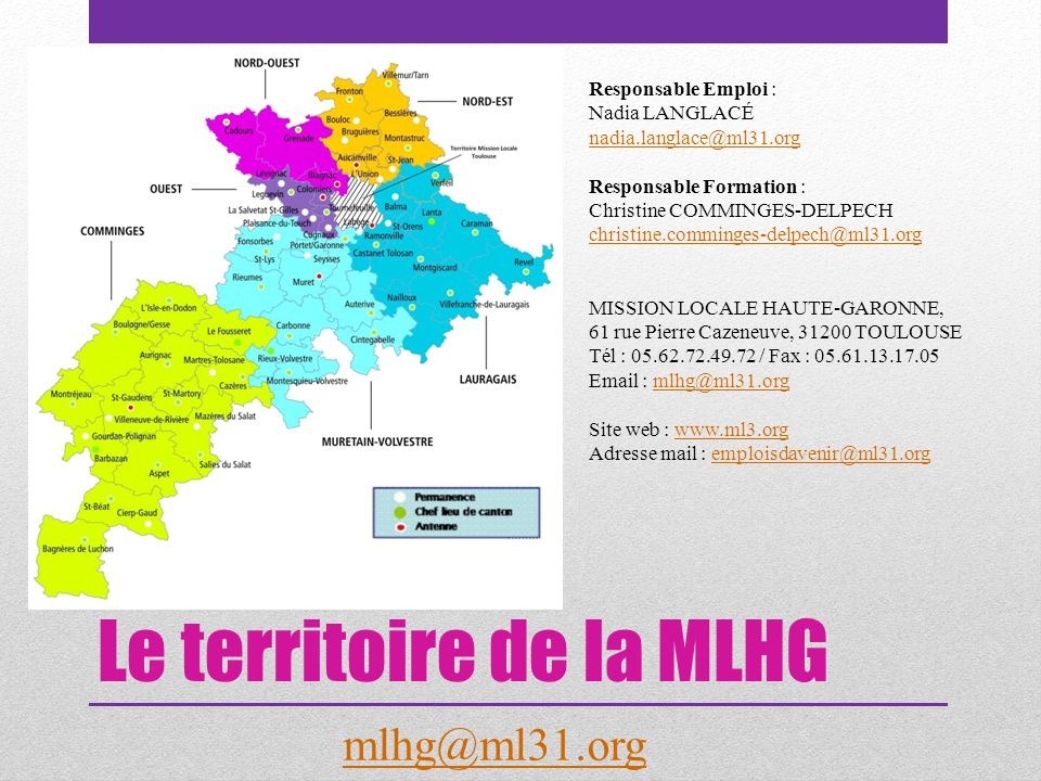 Le territoire de la MLHG Responsable Emploi : Nadia LANGLACÉ nadia.langlace@ml31.org nadia.langlace@ml31.org Responsable Formation : Christine COMMINGES-DELPECH christine.comminges-delpech@ml31.org christine.comminges-delpech@ml31.org MISSION LOCALE HAUTE-GARONNE, 61 rue Pierre Cazeneuve, 31200 TOULOUSE Tél : 05.62.72.49.72 / Fax : 05.61.13.17.05 Email : mlhg@ml31.orgmlhg@ml31.org Site web : www.ml3.orgwww.ml3.org Adresse mail : emploisdavenir@ml31.orgemploisdavenir@ml31.org mlhg@ml31.org