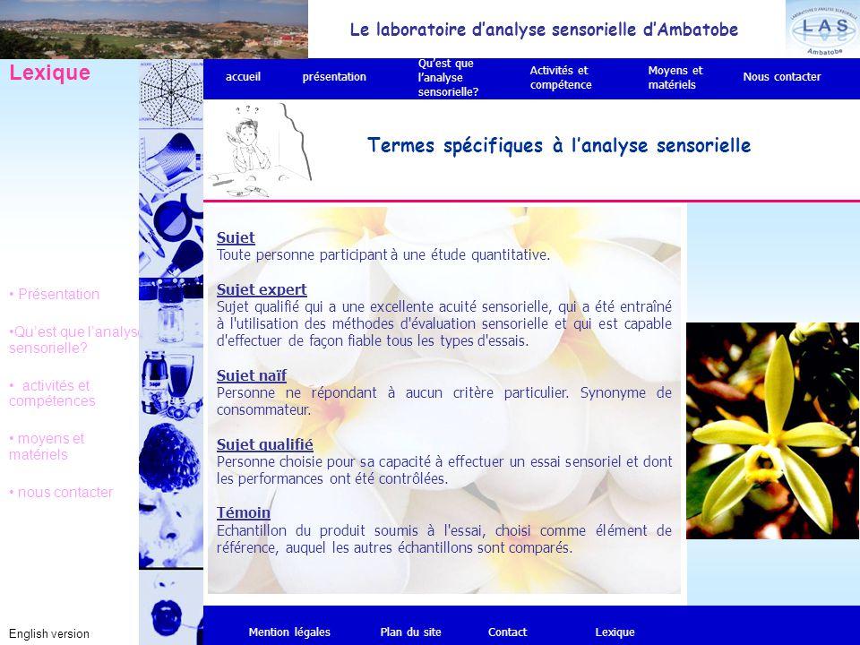 Le laboratoire d'analyse sensorielle d'Ambatobe English version Termes spécifiques à l'analyse sensorielle Mention légalesPlan du siteContact Lexique Présentation Qu'est que l'analyse sensorielle.