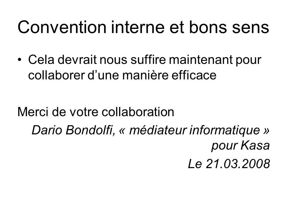Convention interne et bons sens Cela devrait nous suffire maintenant pour collaborer d'une manière efficace Merci de votre collaboration Dario Bondolfi, « médiateur informatique » pour Kasa Le 21.03.2008