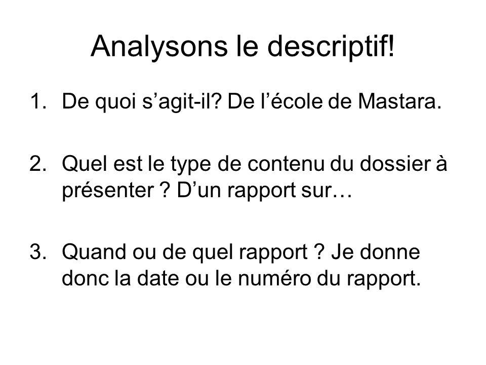Analysons le descriptif! 1.De quoi s'agit-il? De l'école de Mastara. 2.Quel est le type de contenu du dossier à présenter ? D'un rapport sur… 3.Quand