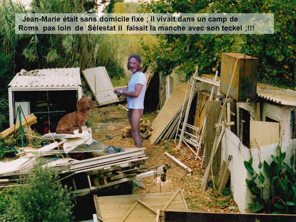 Jean-Marie était sans domicile fixe ; il vivait dans un camp de Roms pas loin de Sélestat il faisait la manche avec son teckel ;!!!