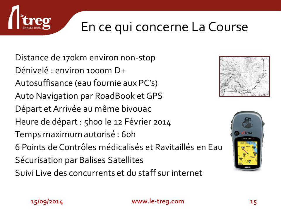 En ce qui concerne La Course Distance de 170km environ non-stop Dénivelé : environ 1000m D+ Autosuffisance (eau fournie aux PC's) Auto Navigation par RoadBook et GPS Départ et Arrivée au même bivouac Heure de départ : 5h00 le 12 Février 2014 Temps maximum autorisé : 60h 6 Points de Contrôles médicalisés et Ravitaillés en Eau Sécurisation par Balises Satellites Suivi Live des concurrents et du staff sur internet 15/09/201415www.le-treg.com