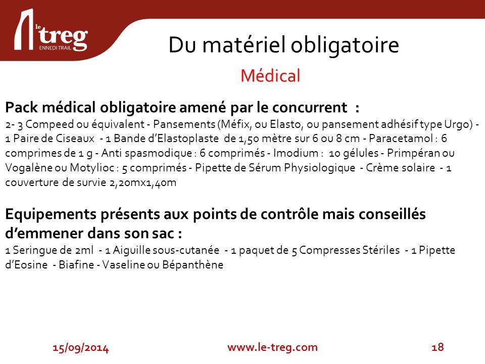 15/09/201418www.le-treg.com Pack médical obligatoire amené par le concurrent : 2- 3 Compeed ou équivalent - Pansements (Méfix, ou Elasto, ou pansement adhésif type Urgo) - 1 Paire de Ciseaux - 1 Bande d'Elastoplaste de 1,50 mètre sur 6 ou 8 cm - Paracetamol : 6 comprimes de 1 g - Anti spasmodique : 6 comprimés - Imodium : 10 gélules - Primpéran ou Vogalène ou Motylioc : 5 comprimés - Pipette de Sérum Physiologique - Crème solaire - 1 couverture de survie 2,20mx1,40m Equipements présents aux points de contrôle mais conseillés d'emmener dans son sac : 1 Seringue de 2ml - 1 Aiguille sous-cutanée - 1 paquet de 5 Compresses Stériles - 1 Pipette d'Eosine - Biafine - Vaseline ou Bépanthène Du matériel obligatoire Médical