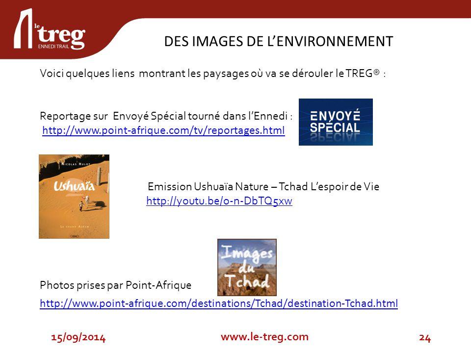 Voici quelques liens montrant les paysages où va se dérouler le TREG® : Reportage sur Envoyé Spécial tourné dans l'Ennedi : http://www.point-afrique.com/tv/reportages.html Emission Ushuaïa Nature – Tchad L'espoir de Vie http://youtu.be/o-n-DbTQ5xw Photos prises par Point-Afrique http://www.point-afrique.com/destinations/Tchad/destination-Tchad.html DES IMAGES DE L'ENVIRONNEMENT 15/09/201424www.le-treg.com