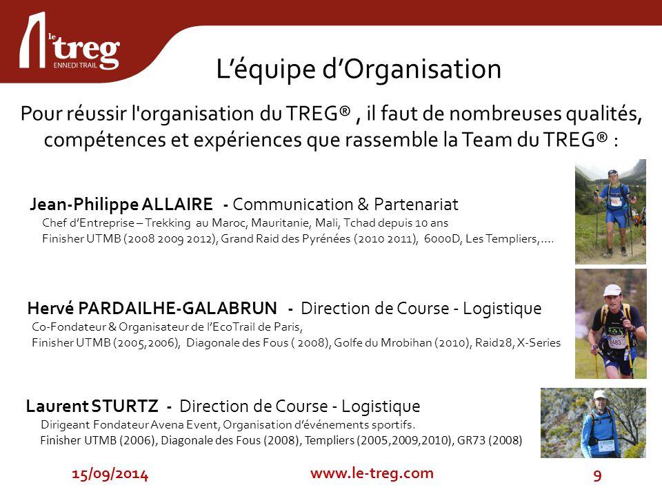 Pour réussir l organisation du TREG®, il faut de nombreuses qualités, compétences et expériences que rassemble la Team du TREG® : 15/09/20149www.le-treg.com L'équipe d'Organisation Jean-Philippe ALLAIRE - Communication & Partenariat Chef d'Entreprise – Trekking au Maroc, Mauritanie, Mali, Tchad depuis 10 ans Finisher UTMB (2008 2009 2012), Grand Raid des Pyrénées (2010 2011), 6000D, Les Templiers,….