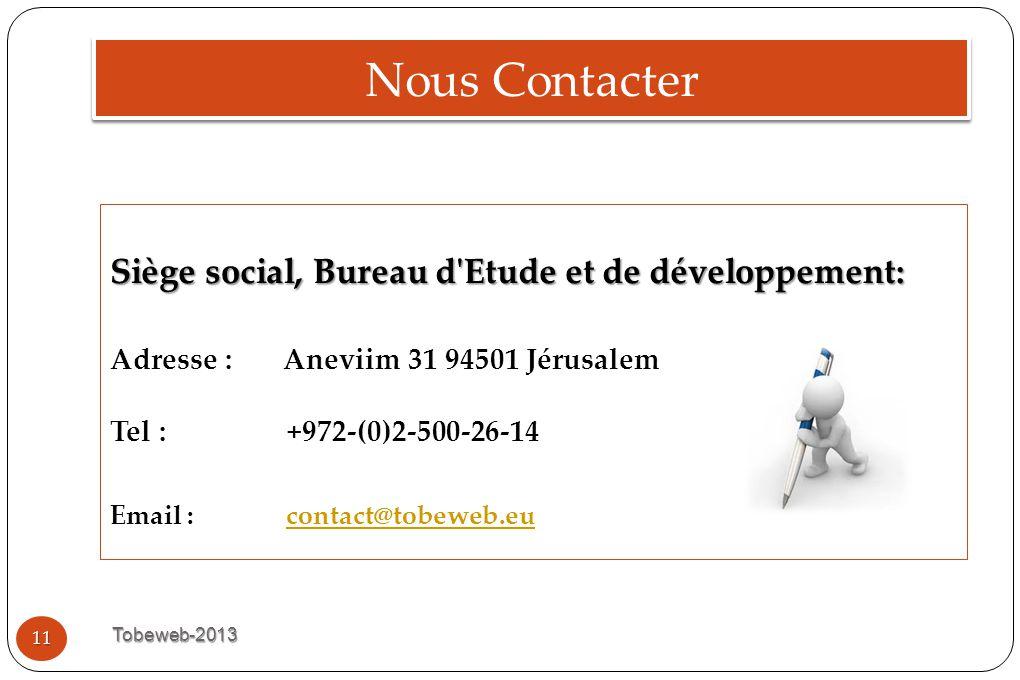 Nous Contacter Tobeweb-2013 11 Siège social, Bureau d'Etude et de développement: Adresse : Aneviim 31 94501 Jérusalem Tel : +972-(0)2-500-26-14 Email
