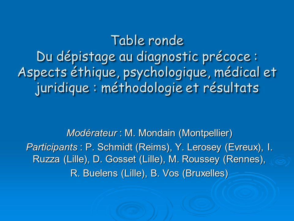 Table ronde Du dépistage au diagnostic précoce : Aspects éthique, psychologique, médical et juridique : méthodologie et résultats Modérateur : M. Mond