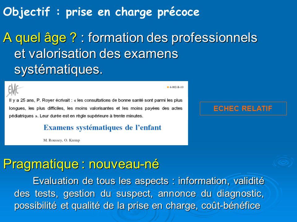 Objectif : prise en charge précoce A quel âge ? : formation des professionnels et valorisation des examens systématiques. Pragmatique : nouveau-né Eva