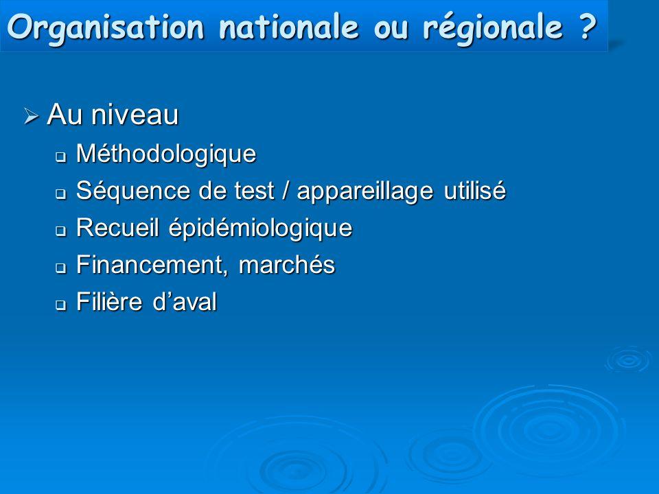 Organisation nationale ou régionale ?  Au niveau  Méthodologique  Séquence de test / appareillage utilisé  Recueil épidémiologique  Financement,