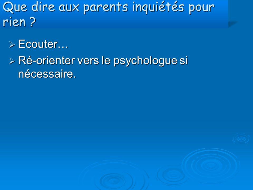 Que dire aux parents inquiétés pour rien ?  Ecouter…  Ré-orienter vers le psychologue si nécessaire.