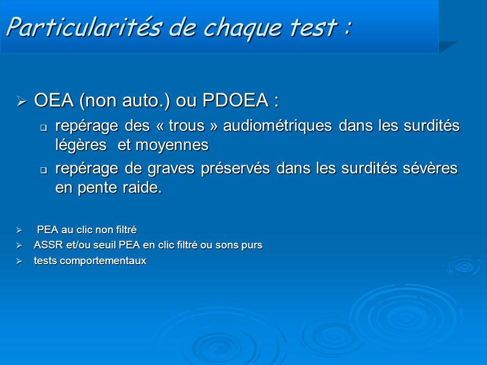 Particularités de chaque test :  OEA (non auto.) ou PDOEA :  repérage des « trous » audiométriques dans les surdités légères et moyennes  repérage