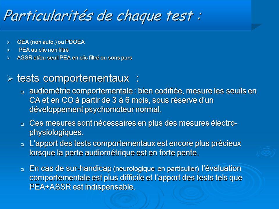 Particularités de chaque test :  OEA (non auto.) ou PDOEA  PEA au clic non filtré  ASSR et/ou seuil PEA en clic filtré ou sons purs  tests comport