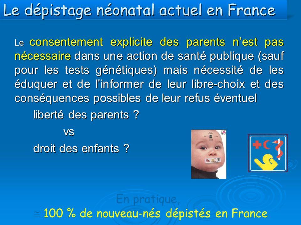 Le dépistage néonatal actuel en France Le consentement explicite des parents n'est pas nécessaire dans une action de santé publique (sauf pour les tes