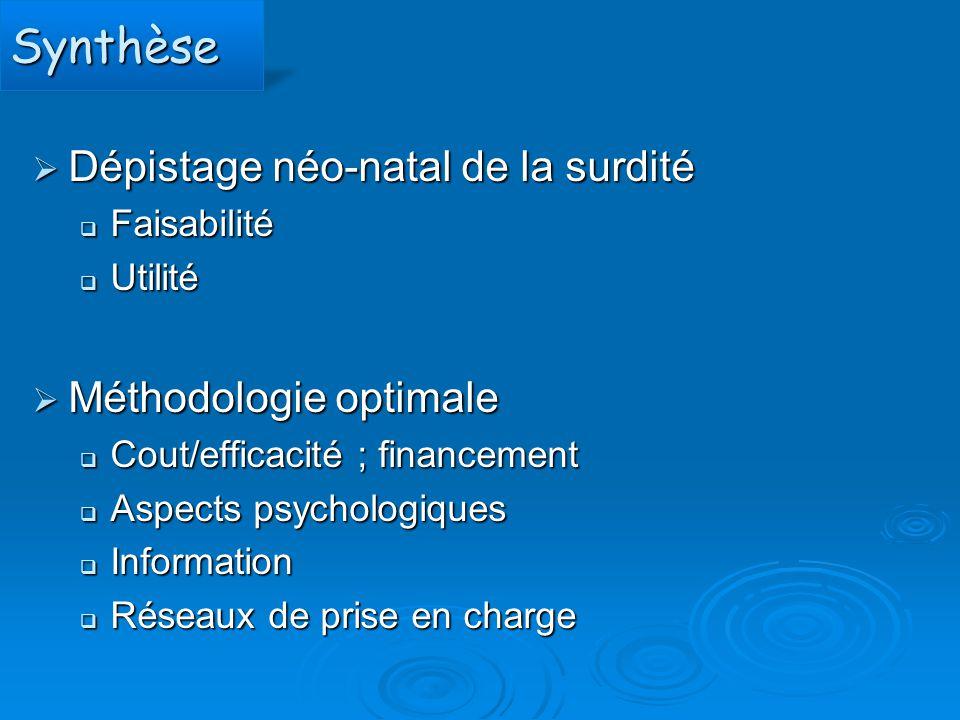SynthèseSynthèse  Dépistage néo-natal de la surdité  Faisabilité  Utilité  Méthodologie optimale  Cout/efficacité ; financement  Aspects psychol