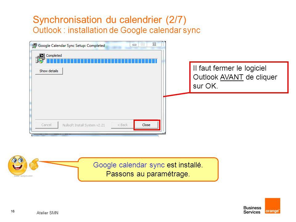 16 Atelier SMN 16 Synchronisation du calendrier (2/7) Outlook : installation de Google calendar sync Il faut fermer le logiciel Outlook AVANT de cliqu