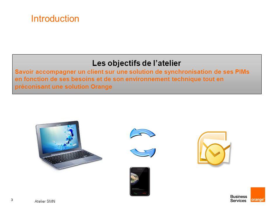 3 Atelier SMN 3 Introduction Les objectifs de l'atelier Savoir accompagner un client sur une solution de synchronisation de ses PIMs en fonction de ses besoins et de son environnement technique tout en préconisant une solution Orange