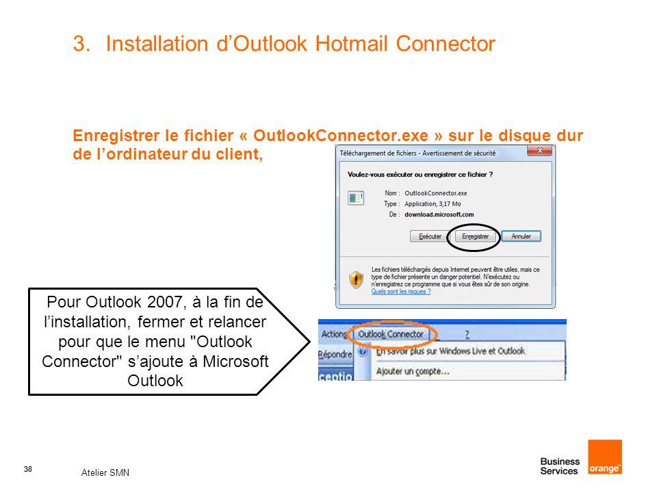 38 Atelier SMN 38 3.Installation d'Outlook Hotmail Connector Enregistrer le fichier « OutlookConnector.exe » sur le disque dur de l'ordinateur du client, Pour Outlook 2007, à la fin de l'installation, fermer et relancer pour que le menu Outlook Connector s'ajoute à Microsoft Outlook