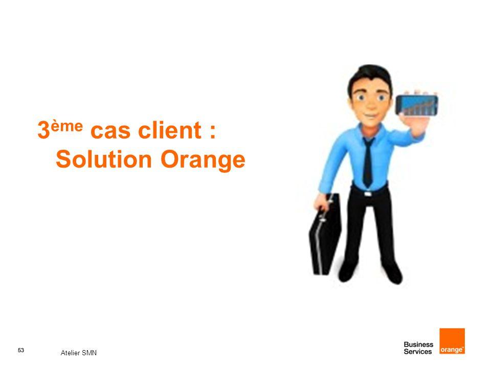 53 Atelier SMN 53 3 ème cas client : Solution Orange