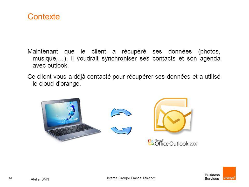 54 Atelier SMN 54 interne Groupe France Télécom Contexte Maintenant que le client a récupéré ses données (photos, musique,…), il voudrait synchroniser ses contacts et son agenda avec outlook.