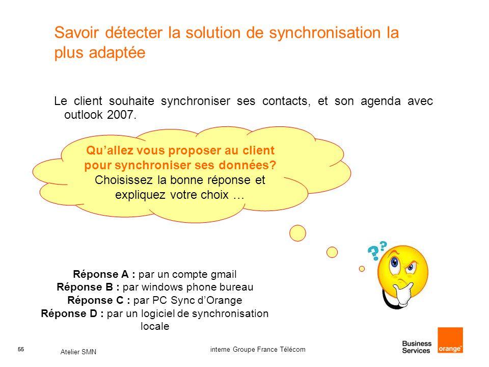 55 Atelier SMN 55 interne Groupe France Télécom Savoir détecter la solution de synchronisation la plus adaptée Le client souhaite synchroniser ses contacts, et son agenda avec outlook 2007.