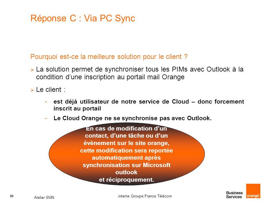 56 Atelier SMN 56 interne Groupe France Télécom Réponse C : Via PC Sync Pourquoi est-ce la meilleure solution pour le client ?  La solution permet de