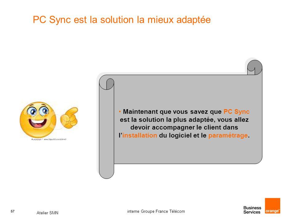 57 Atelier SMN 57 interne Groupe France Télécom PC Sync est la solution la mieux adaptée Maintenant que vous savez que PC Sync est la solution la plus adaptée, vous allez devoir accompagner le client dans l'installation du logiciel et le paramétrage.