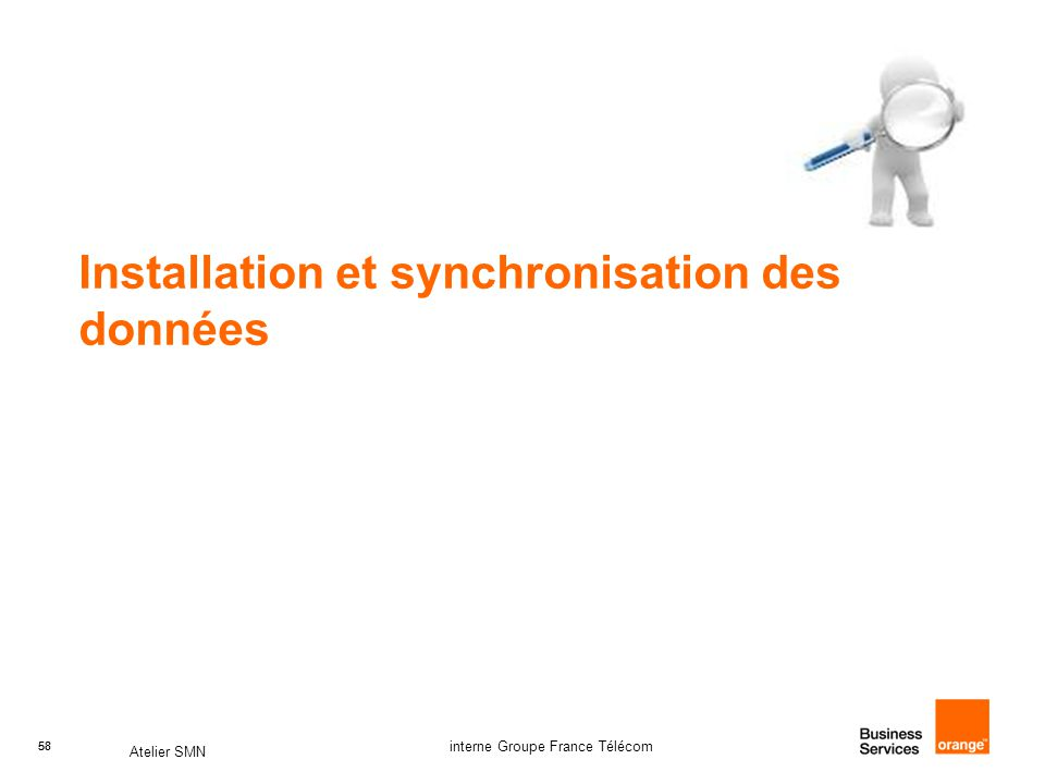58 Atelier SMN 58 interne Groupe France Télécom Installation et synchronisation des données