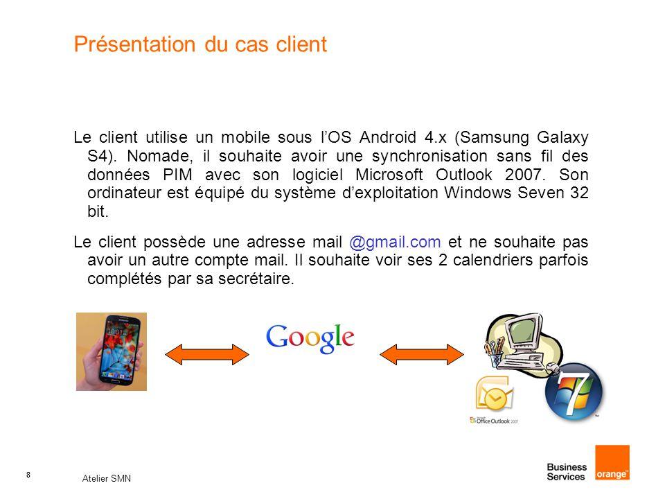 8 Atelier SMN 8 Présentation du cas client Le client utilise un mobile sous l'OS Android 4.x (Samsung Galaxy S4). Nomade, il souhaite avoir une synchr