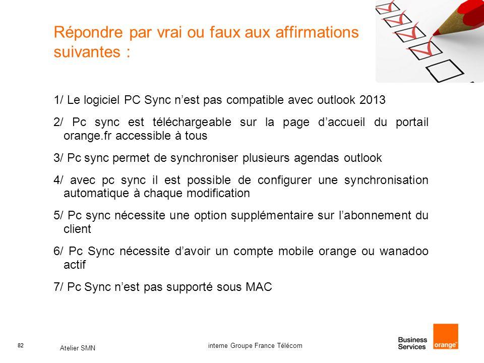 82 Atelier SMN 82 interne Groupe France Télécom Répondre par vrai ou faux aux affirmations suivantes : 1/ Le logiciel PC Sync n'est pas compatible avec outlook 2013 2/ Pc sync est téléchargeable sur la page d'accueil du portail orange.fr accessible à tous 3/ Pc sync permet de synchroniser plusieurs agendas outlook 4/ avec pc sync il est possible de configurer une synchronisation automatique à chaque modification 5/ Pc sync nécessite une option supplémentaire sur l'abonnement du client 6/ Pc Sync nécessite d'avoir un compte mobile orange ou wanadoo actif 7/ Pc Sync n'est pas supporté sous MAC