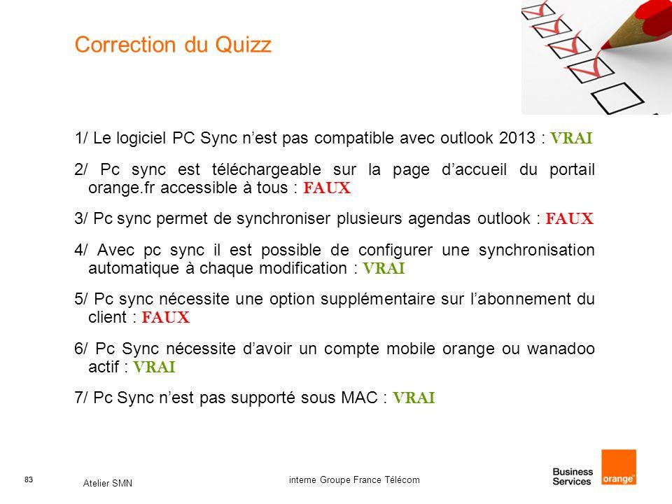 83 Atelier SMN 83 interne Groupe France Télécom Correction du Quizz 1/ Le logiciel PC Sync n'est pas compatible avec outlook 2013 : VRAI 2/ Pc sync est téléchargeable sur la page d'accueil du portail orange.fr accessible à tous : FAUX 3/ Pc sync permet de synchroniser plusieurs agendas outlook : FAUX 4/ Avec pc sync il est possible de configurer une synchronisation automatique à chaque modification : VRAI 5/ Pc sync nécessite une option supplémentaire sur l'abonnement du client : FAUX 6/ Pc Sync nécessite d'avoir un compte mobile orange ou wanadoo actif : VRAI 7/ Pc Sync n'est pas supporté sous MAC : VRAI