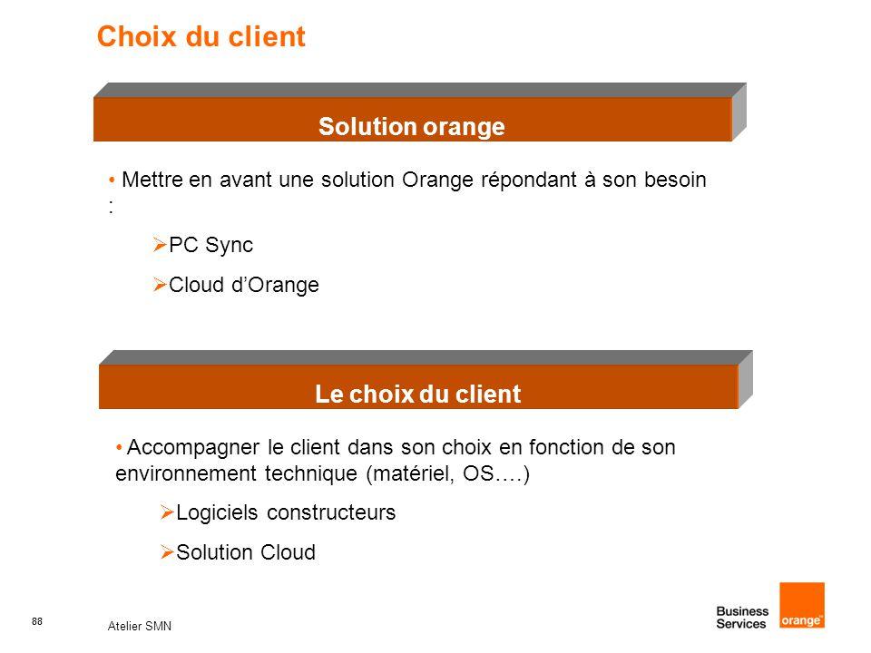 88 Atelier SMN 88 Choix du client Le choix du client Solution orange Mettre en avant une solution Orange répondant à son besoin :  PC Sync  Cloud d'Orange Accompagner le client dans son choix en fonction de son environnement technique (matériel, OS….)  Logiciels constructeurs  Solution Cloud