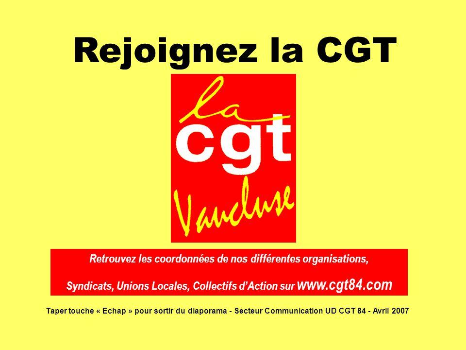 Rejoignez la CGT Retrouvez les coordonnées de nos différentes organisations, Syndicats, Unions Locales, Collectifs d'Action sur www.cgt84.com Taper touche « Echap » pour sortir du diaporama - Secteur Communication UD CGT 84 - Avril 2007
