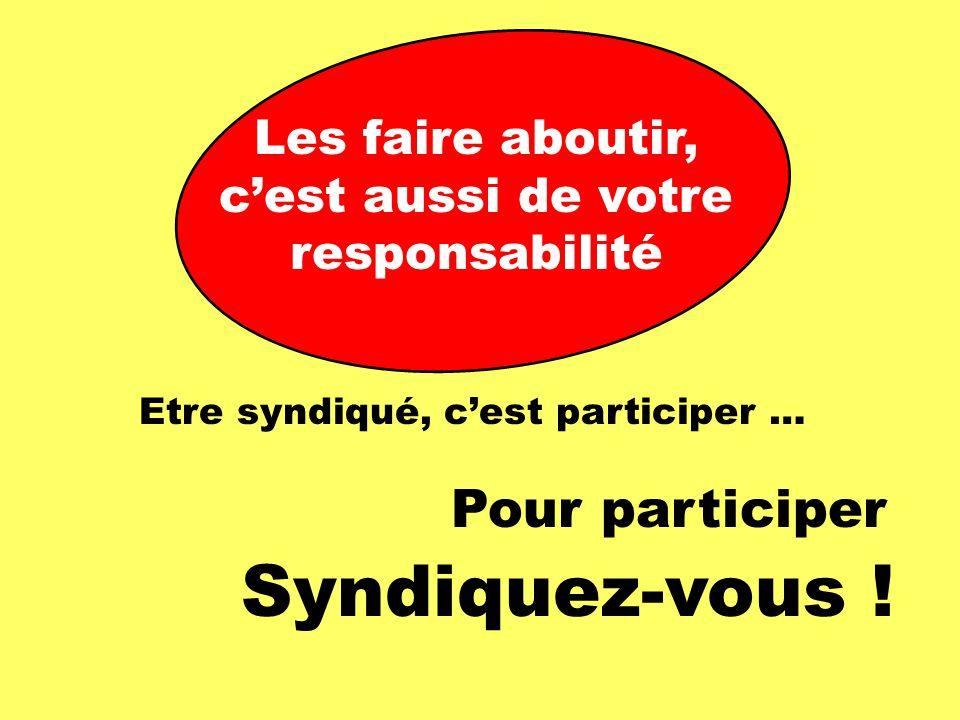 Les faire aboutir, c'est aussi de votre responsabilité Etre syndiqué, c'est participer … Pour participer Syndiquez-vous !