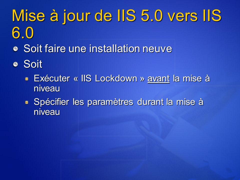 Mise à jour de IIS 5.0 vers IIS 6.0 Soit faire une installation neuve Soit Exécuter « IIS Lockdown » avant la mise à niveau Spécifier les paramètres d
