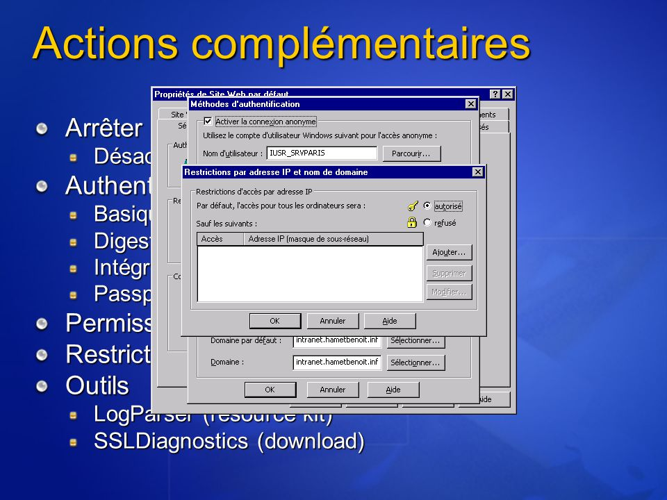 Actions complémentaires Arrêter les services inutiles Désactivé ou démarrage manuel AuthentificationBasiqueDigestIntégréePassport© Permissions – NTFS Restriction par adresse IP Outils LogParser (resource kit) SSLDiagnostics (download)