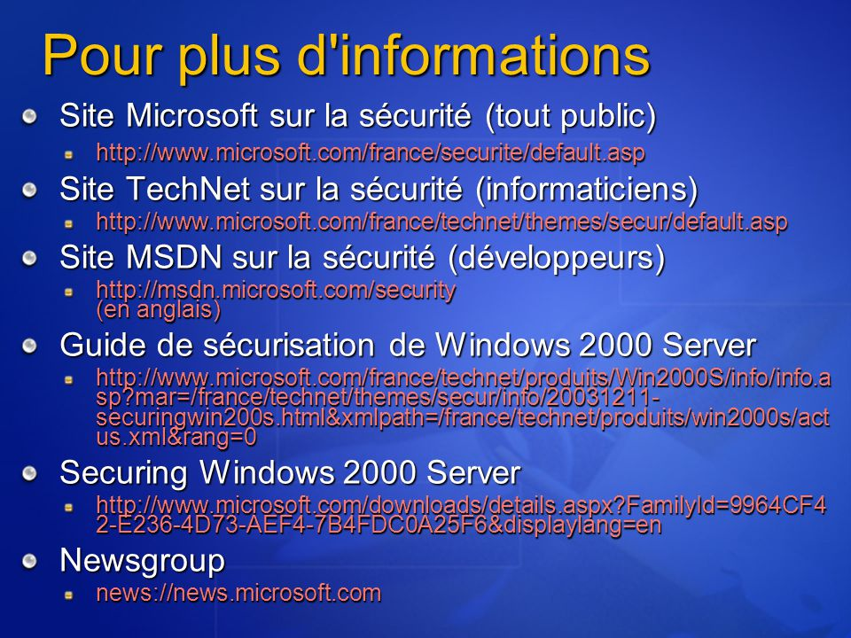 Pour plus d informations Site Microsoft sur la sécurité (tout public) http://www.microsoft.com/france/securite/default.asp Site TechNet sur la sécurité (informaticiens) http://www.microsoft.com/france/technet/themes/secur/default.asp Site MSDN sur la sécurité (développeurs) http://msdn.microsoft.com/security (en anglais) Guide de sécurisation de Windows 2000 Server http://www.microsoft.com/france/technet/produits/Win2000S/info/info.a sp?mar=/france/technet/themes/secur/info/20031211- securingwin200s.html&xmlpath=/france/technet/produits/win2000s/act us.xml&rang=0 Securing Windows 2000 Server http://www.microsoft.com/downloads/details.aspx?FamilyId=9964CF4 2-E236-4D73-AEF4-7B4FDC0A25F6&displaylang=en Newsgroupnews://news.microsoft.com