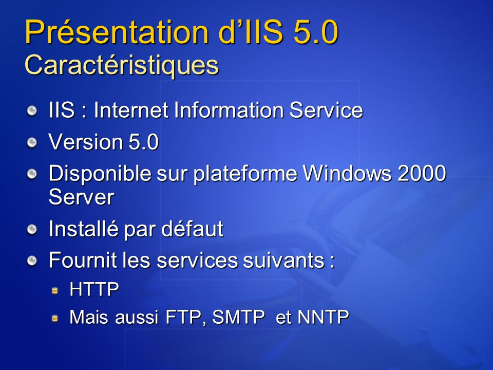 Présentation d'IIS 5.0 Windows 2000 & IIS Le niveau de sécurité d'un serveur IIS est étroitement lié au niveau de sécurité du serveur Windows 2000 sous-jacent Permissions sur les fichiers Base de registre Droits utilisateurs Avantages de cette intégration : Pas d'augmentation inutile de la complexité Limitation des risques liés à l'empilement de couches de sécurité Meilleures performances Risques : Mauvaise sécurisation de Windows 2000 Affaiblissement du niveau de sécurité d'IIS5