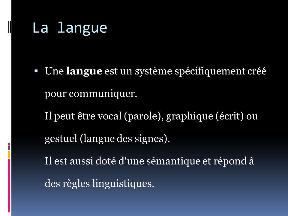 La langue  Une langue est un système spécifiquement créé pour communiquer. Il peut être vocal (parole), graphique (écrit) ou gestuel (langue des sign