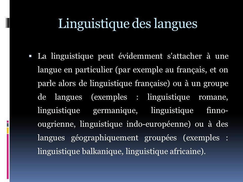 Linguistique des langues  La linguistique peut évidemment s attacher à une langue en particulier (par exemple au français, et on parle alors de linguistique française) ou à un groupe de langues (exemples : linguistique romane, linguistique germanique, linguistique finno- ougrienne, linguistique indo-européenne) ou à des langues géographiquement groupées (exemples : linguistique balkanique, linguistique africaine).