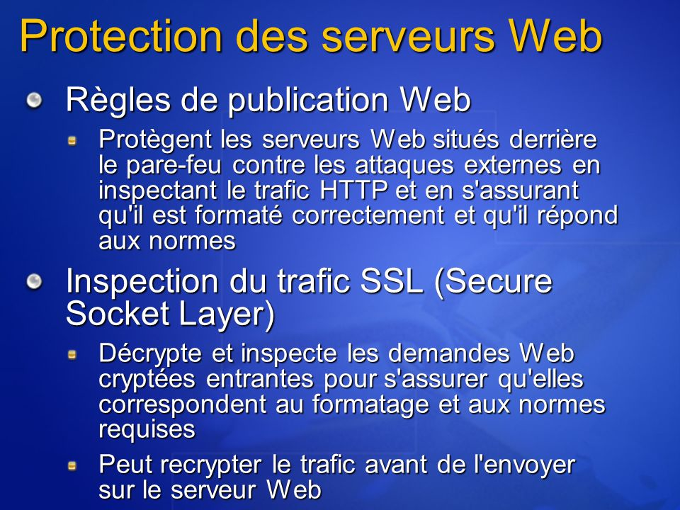 Protection des serveurs Web Règles de publication Web Protègent les serveurs Web situés derrière le pare-feu contre les attaques externes en inspectant le trafic HTTP et en s assurant qu il est formaté correctement et qu il répond aux normes Inspection du trafic SSL (Secure Socket Layer) Décrypte et inspecte les demandes Web cryptées entrantes pour s assurer qu elles correspondent au formatage et aux normes requises Peut recrypter le trafic avant de l envoyer sur le serveur Web
