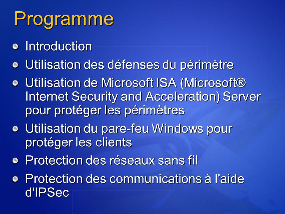 Programme Introduction Utilisation des défenses du périmètre Utilisation de Microsoft ISA (Microsoft® Internet Security and Acceleration) Server pour protéger les périmètres Utilisation du pare-feu Windows pour protéger les clients Protection des réseaux sans fil Protection des communications à l aide d IPSec