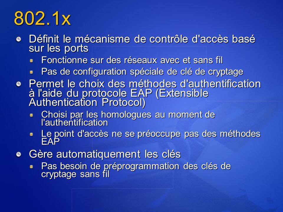 Définit le mécanisme de contrôle d accès basé sur les ports Fonctionne sur des réseaux avec et sans fil Pas de configuration spéciale de clé de cryptage Permet le choix des méthodes d authentification à l aide du protocole EAP (Extensible Authentication Protocol) Choisi par les homologues au moment de l authentification Le point d accès ne se préoccupe pas des méthodes EAP Gère automatiquement les clés Pas besoin de préprogrammation des clés de cryptage sans fil 802.1x