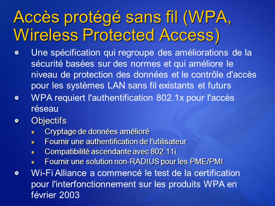 Une spécification qui regroupe des améliorations de la sécurité basées sur des normes et qui améliore le niveau de protection des données et le contrôle d accès pour les systèmes LAN sans fil existants et futurs WPA requiert l authentification 802.1x pour l accès réseauObjectifs Cryptage de données amélioré Fournir une authentification de l utilisateur Compatibilité ascendante avec 802.11i Fournir une solution non-RADIUS pour les PME/PMI Wi-Fi Alliance a commencé le test de la certification pour l interfonctionnement sur les produits WPA en février 2003 Accès protégé sans fil (WPA, Wireless Protected Access)