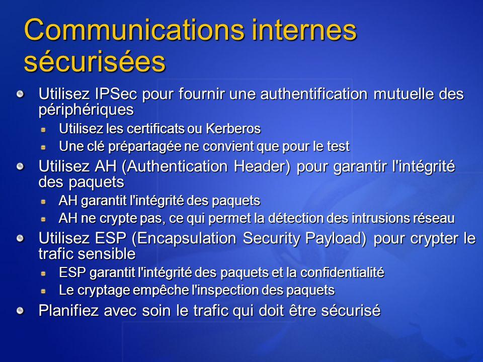 Communications internes sécurisées Utilisez IPSec pour fournir une authentification mutuelle des périphériques Utilisez les certificats ou Kerberos Une clé prépartagée ne convient que pour le test Utilisez AH (Authentication Header) pour garantir l intégrité des paquets AH garantit l intégrité des paquets AH ne crypte pas, ce qui permet la détection des intrusions réseau Utilisez ESP (Encapsulation Security Payload) pour crypter le trafic sensible ESP garantit l intégrité des paquets et la confidentialité Le cryptage empêche l inspection des paquets Planifiez avec soin le trafic qui doit être sécurisé