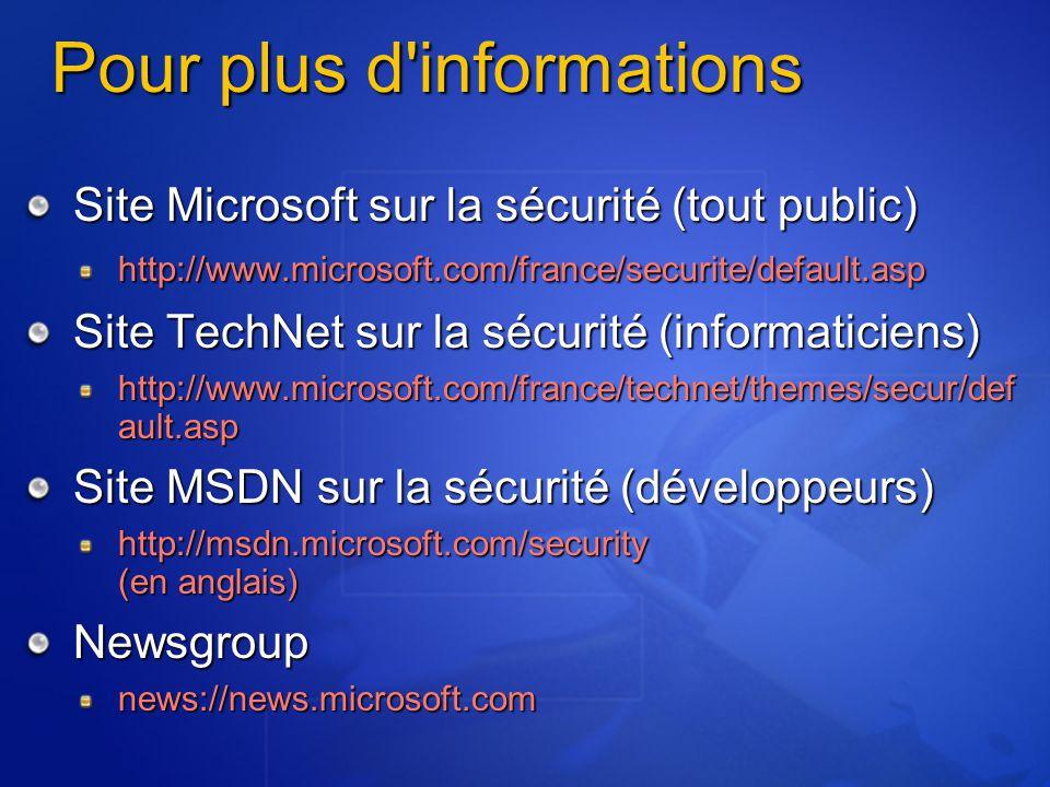 Pour plus d informations Site Microsoft sur la sécurité (tout public) http://www.microsoft.com/france/securite/default.asp Site TechNet sur la sécurité (informaticiens) http://www.microsoft.com/france/technet/themes/secur/def ault.asp Site MSDN sur la sécurité (développeurs) http://msdn.microsoft.com/security (en anglais) Newsgroupnews://news.microsoft.com