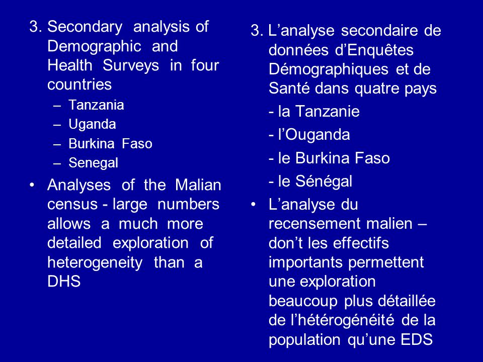 3.Secondary analysis of Demographic and Health Surveys in four countries –Tanzania –Uganda –Burkina Faso –Senegal Analyses of the Malian census - large numbers allows a much more detailed exploration of heterogeneity than a DHS 3.